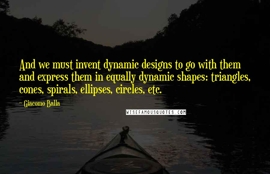 Giacomo Balla quotes: And we must invent dynamic designs to go with them and express them in equally dynamic shapes: triangles, cones, spirals, ellipses, circles, etc.