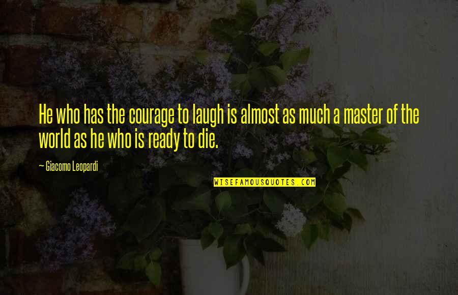 Giacomo Leopardi Love Quotes By Giacomo Leopardi: He who has the courage to laugh is