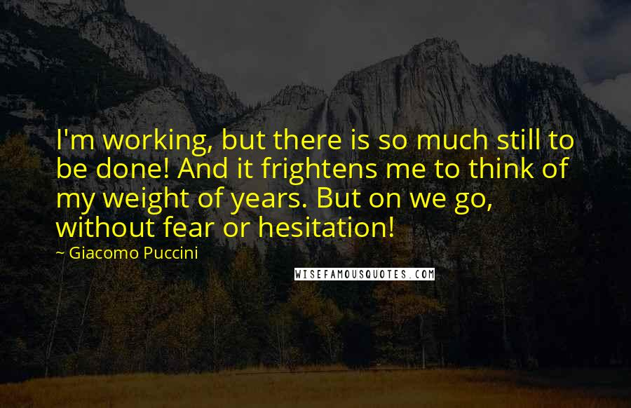 Giacomo Puccini quotes: I'm working, but there is so much still to be done! And it frightens me to think of my weight of years. But on we go, without fear or hesitation!