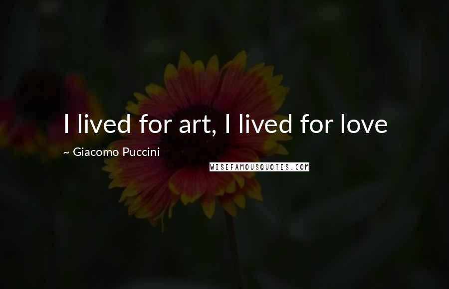 Giacomo Puccini quotes: I lived for art, I lived for love