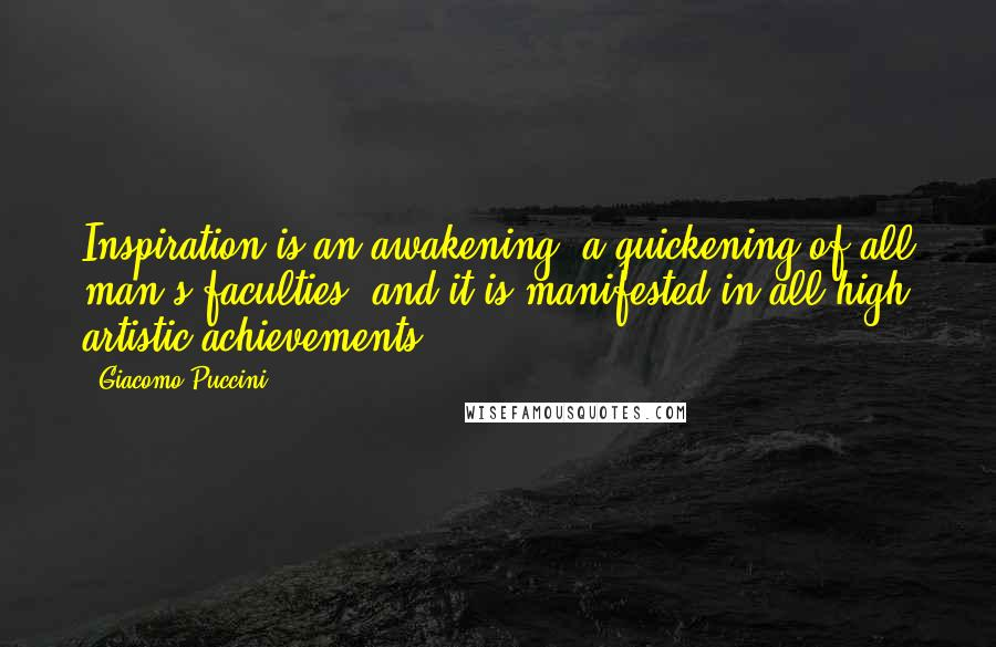 Giacomo Puccini quotes: Inspiration is an awakening, a quickening of all man's faculties, and it is manifested in all high artistic achievements.