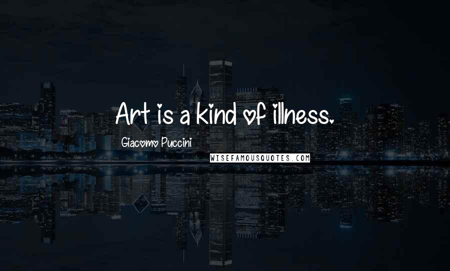 Giacomo Puccini quotes: Art is a kind of illness.
