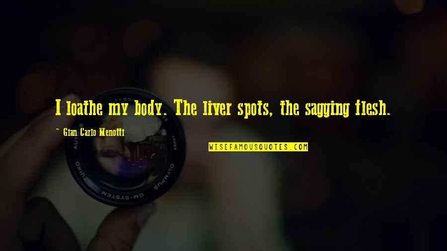 Gian Carlo Menotti Quotes By Gian Carlo Menotti: I loathe my body. The liver spots, the
