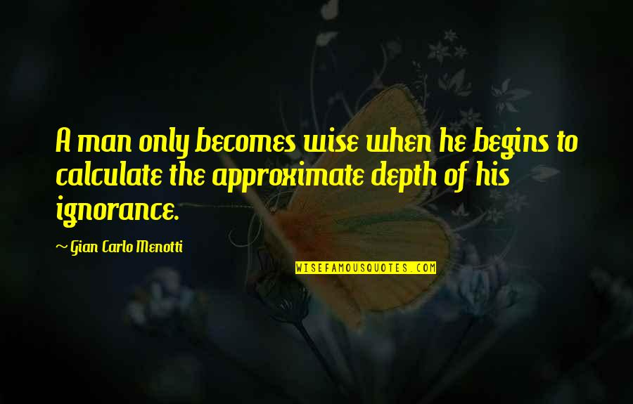 Gian Carlo Menotti Quotes By Gian Carlo Menotti: A man only becomes wise when he begins