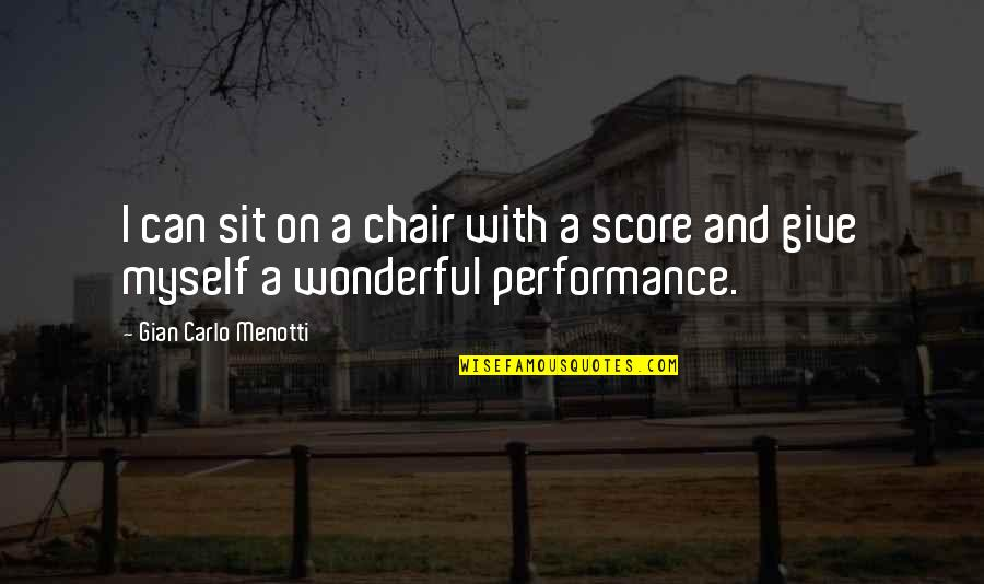 Gian Carlo Menotti Quotes By Gian Carlo Menotti: I can sit on a chair with a
