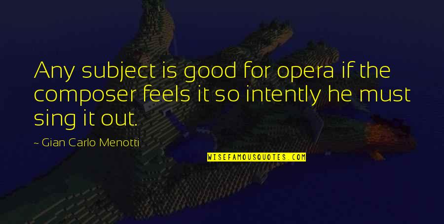 Gian Carlo Menotti Quotes By Gian Carlo Menotti: Any subject is good for opera if the