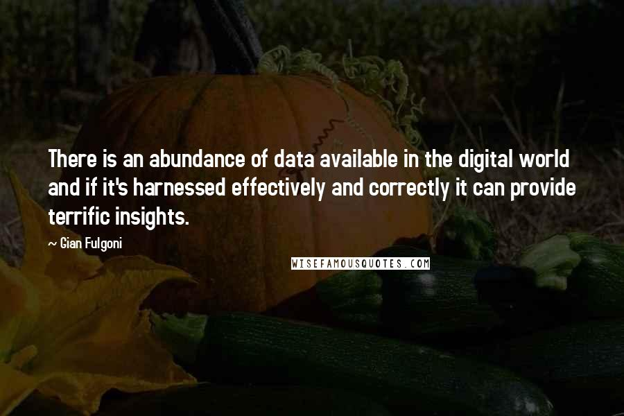 Gian Fulgoni quotes: There is an abundance of data available in the digital world and if it's harnessed effectively and correctly it can provide terrific insights.