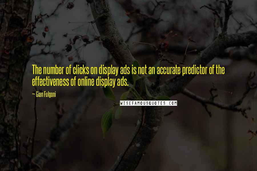 Gian Fulgoni quotes: The number of clicks on display ads is not an accurate predictor of the effectiveness of online display ads.