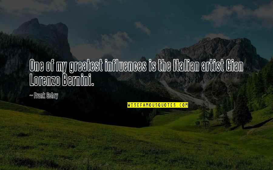 Gian Lorenzo Bernini Quotes By Frank Gehry: One of my greatest influences is the Italian