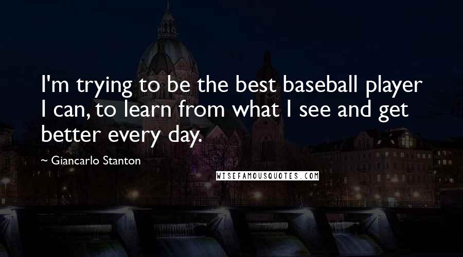 Giancarlo Stanton quotes: I'm trying to be the best baseball player I can, to learn from what I see and get better every day.