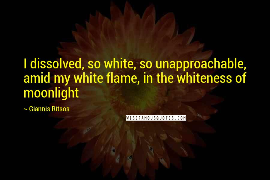 Giannis Ritsos quotes: I dissolved, so white, so unapproachable, amid my white flame, in the whiteness of moonlight