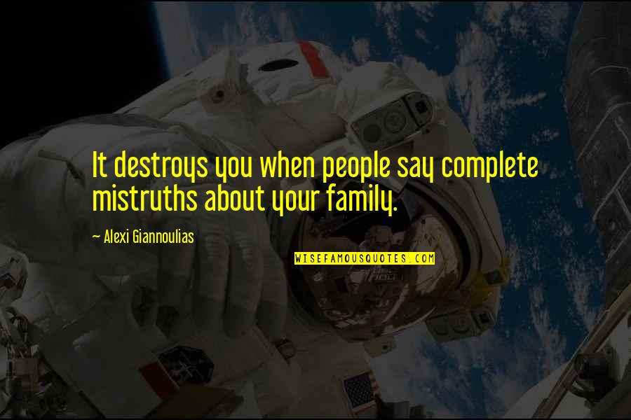 Giannoulias Quotes By Alexi Giannoulias: It destroys you when people say complete mistruths