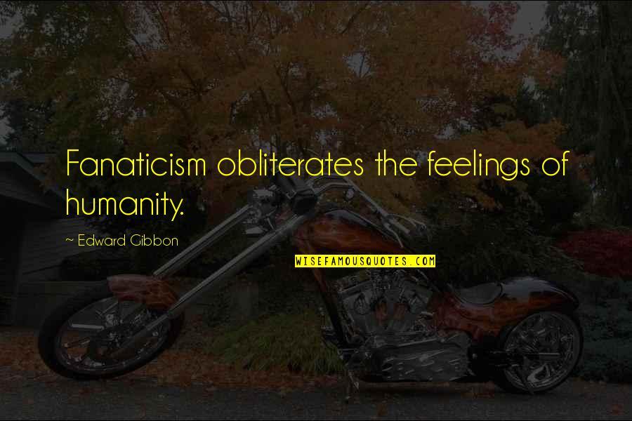 Gibbon Edward Quotes By Edward Gibbon: Fanaticism obliterates the feelings of humanity.
