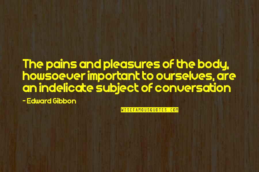 Gibbon Edward Quotes By Edward Gibbon: The pains and pleasures of the body, howsoever