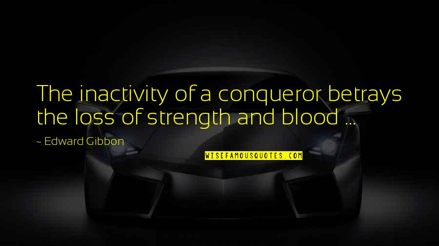 Gibbon Edward Quotes By Edward Gibbon: The inactivity of a conqueror betrays the loss