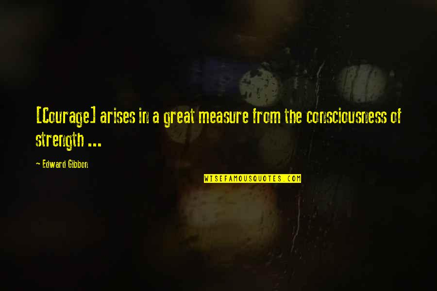 Gibbon Edward Quotes By Edward Gibbon: [Courage] arises in a great measure from the