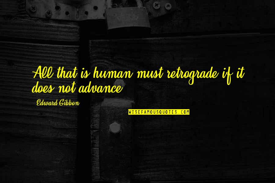 Gibbon Edward Quotes By Edward Gibbon: All that is human must retrograde if it