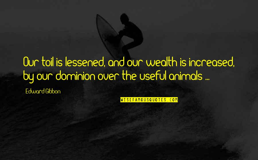 Gibbon Edward Quotes By Edward Gibbon: Our toil is lessened, and our wealth is