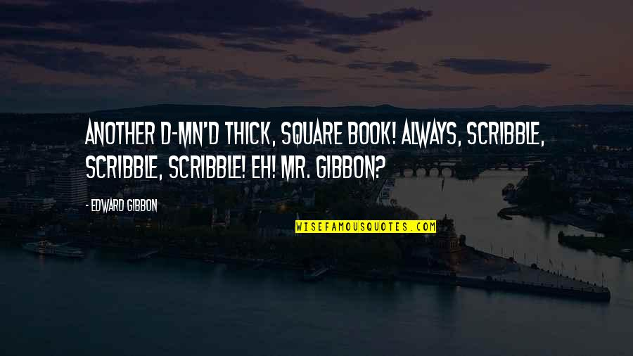 Gibbon Edward Quotes By Edward Gibbon: Another d-mn'd thick, square book! Always, scribble, scribble,