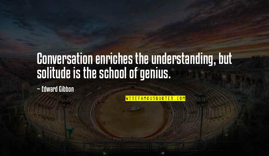 Gibbon Edward Quotes By Edward Gibbon: Conversation enriches the understanding, but solitude is the