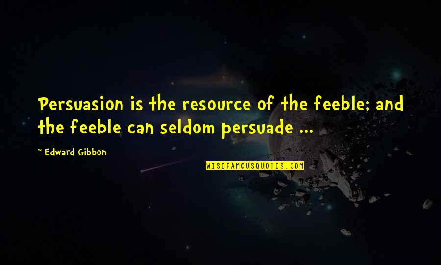 Gibbon Edward Quotes By Edward Gibbon: Persuasion is the resource of the feeble; and