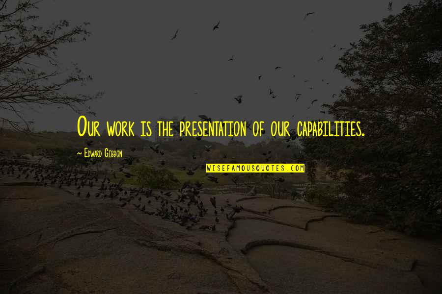Gibbon Edward Quotes By Edward Gibbon: Our work is the presentation of our capabilities.