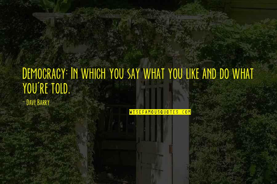 Gibran Lebanon Quotes By Dave Barry: Democracy: In which you say what you like