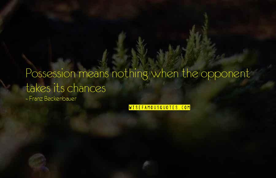 Gibran Lebanon Quotes By Franz Beckenbauer: Possession means nothing when the opponent takes its