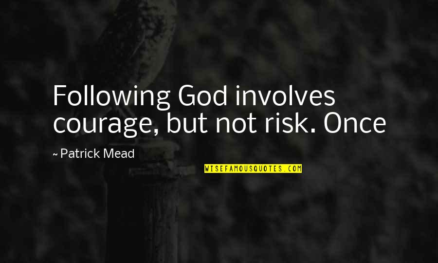 Gibran Lebanon Quotes By Patrick Mead: Following God involves courage, but not risk. Once