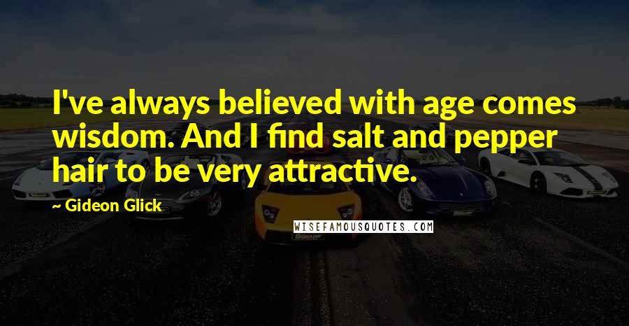 Gideon Glick quotes: I've always believed with age comes wisdom. And I find salt and pepper hair to be very attractive.