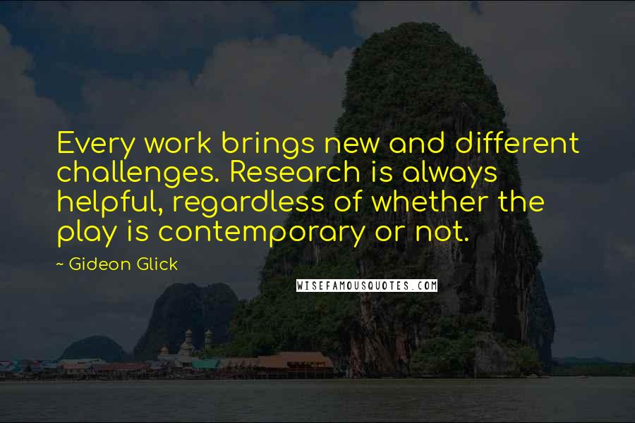 Gideon Glick quotes: Every work brings new and different challenges. Research is always helpful, regardless of whether the play is contemporary or not.