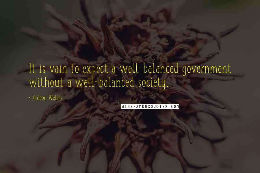 Gideon Welles quotes: It is vain to expect a well-balanced government without a well-balanced society.