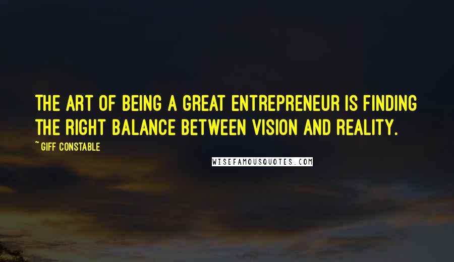 Giff Constable quotes: The art of being a great entrepreneur is finding the right balance between vision and reality.