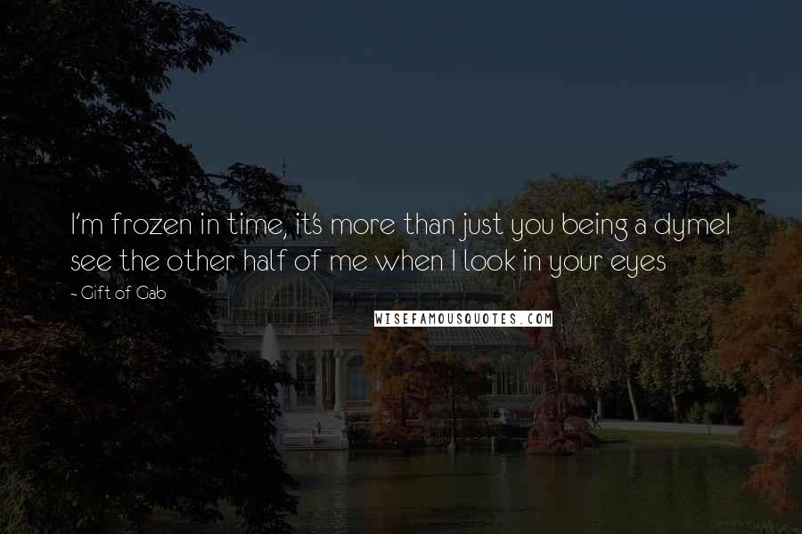 Gift Of Gab quotes: I'm frozen in time, it's more than just you being a dymeI see the other half of me when I look in your eyes