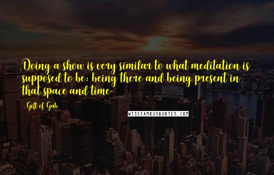 Gift Of Gab quotes: Doing a show is very similar to what meditation is supposed to be: being there and being present in that space and time.