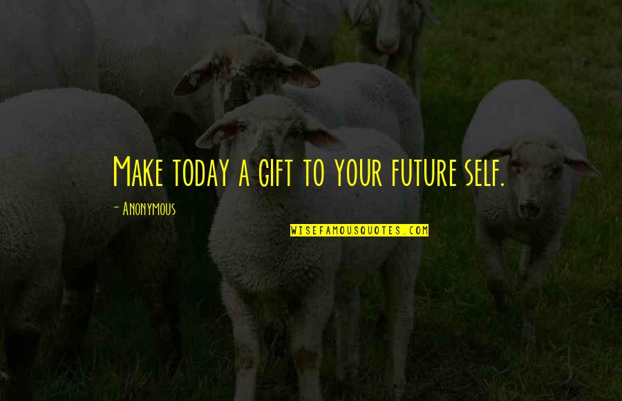 Gift To Self Quotes By Anonymous: Make today a gift to your future self.