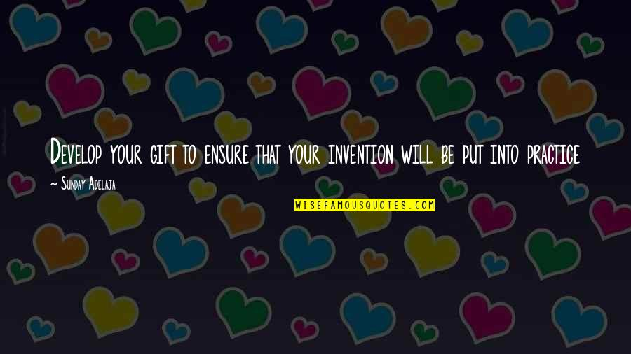 Gift To Self Quotes By Sunday Adelaja: Develop your gift to ensure that your invention
