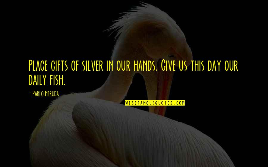 Gifts From The Sea Quotes By Pablo Neruda: Place gifts of silver in our hands. Give