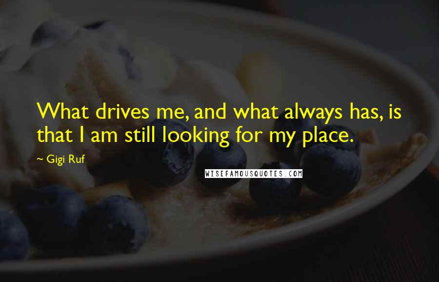 Gigi Ruf quotes: What drives me, and what always has, is that I am still looking for my place.