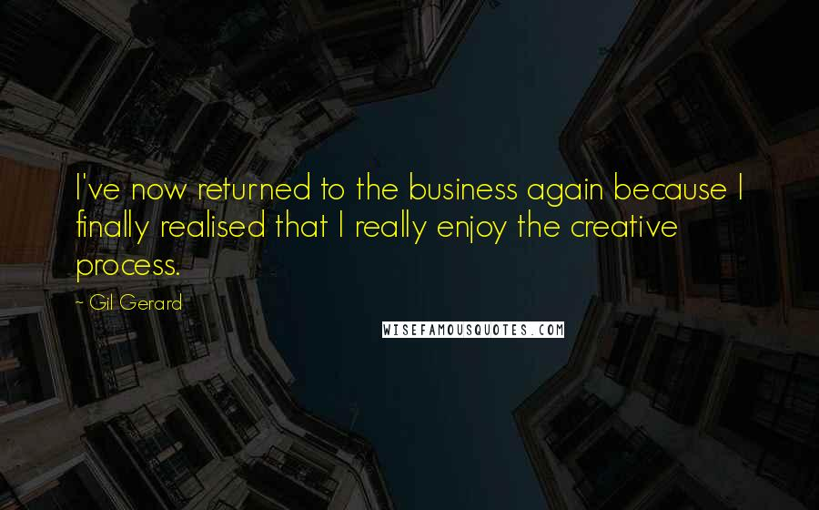 Gil Gerard quotes: I've now returned to the business again because I finally realised that I really enjoy the creative process.