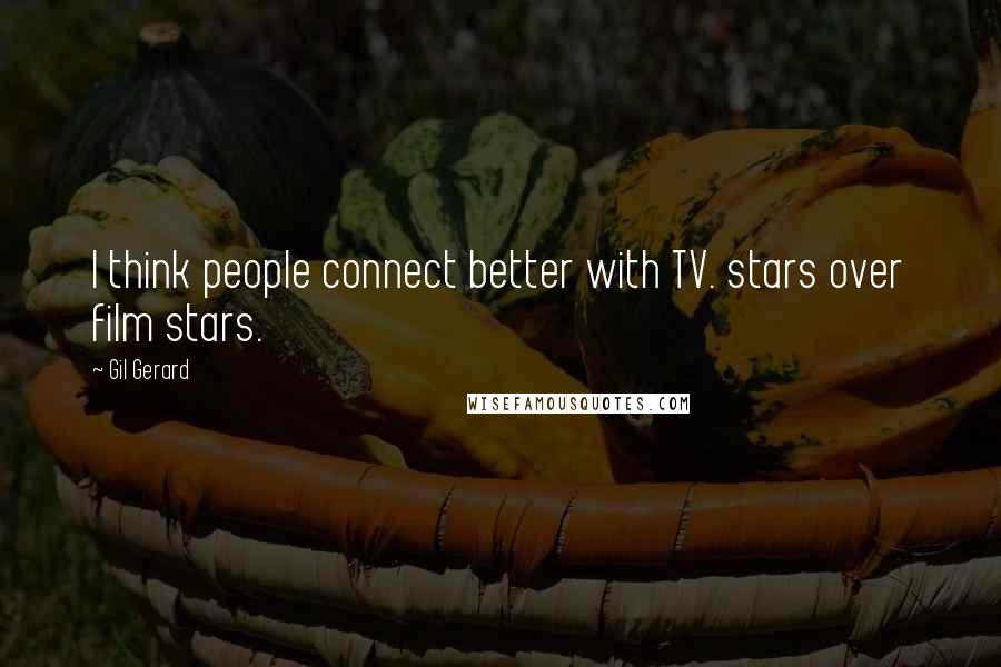 Gil Gerard quotes: I think people connect better with TV. stars over film stars.