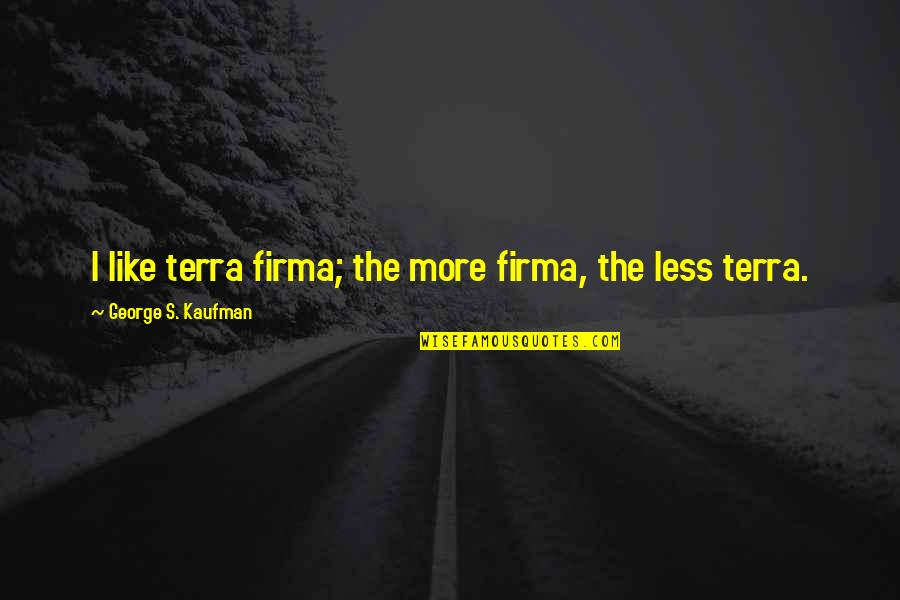 Gil Hedley Quotes By George S. Kaufman: I like terra firma; the more firma, the