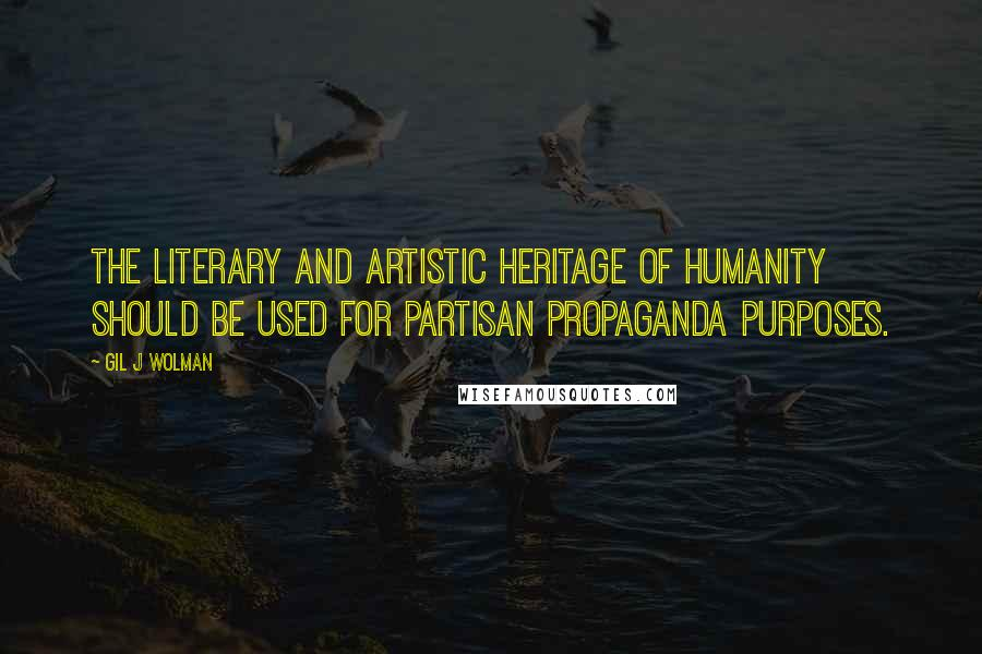 Gil J Wolman quotes: The Literary and Artistic heritage of humanity should be used for partisan propaganda purposes.