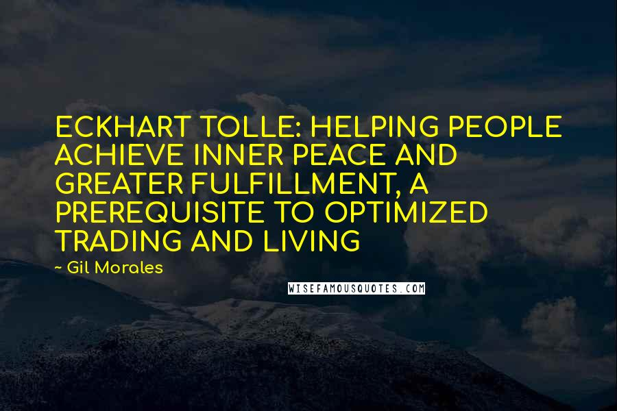Gil Morales quotes: ECKHART TOLLE: HELPING PEOPLE ACHIEVE INNER PEACE AND GREATER FULFILLMENT, A PREREQUISITE TO OPTIMIZED TRADING AND LIVING