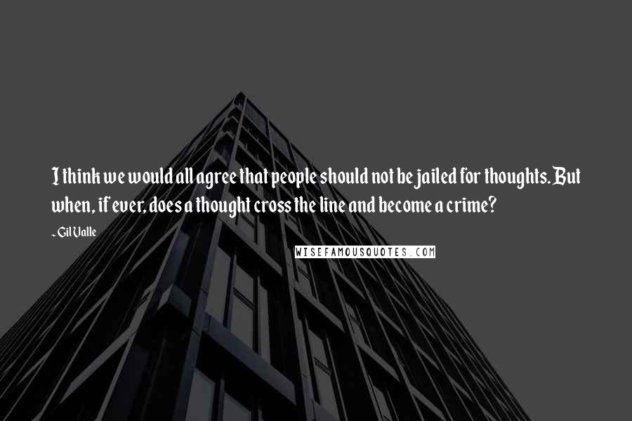 Gil Valle quotes: I think we would all agree that people should not be jailed for thoughts. But when, if ever, does a thought cross the line and become a crime?
