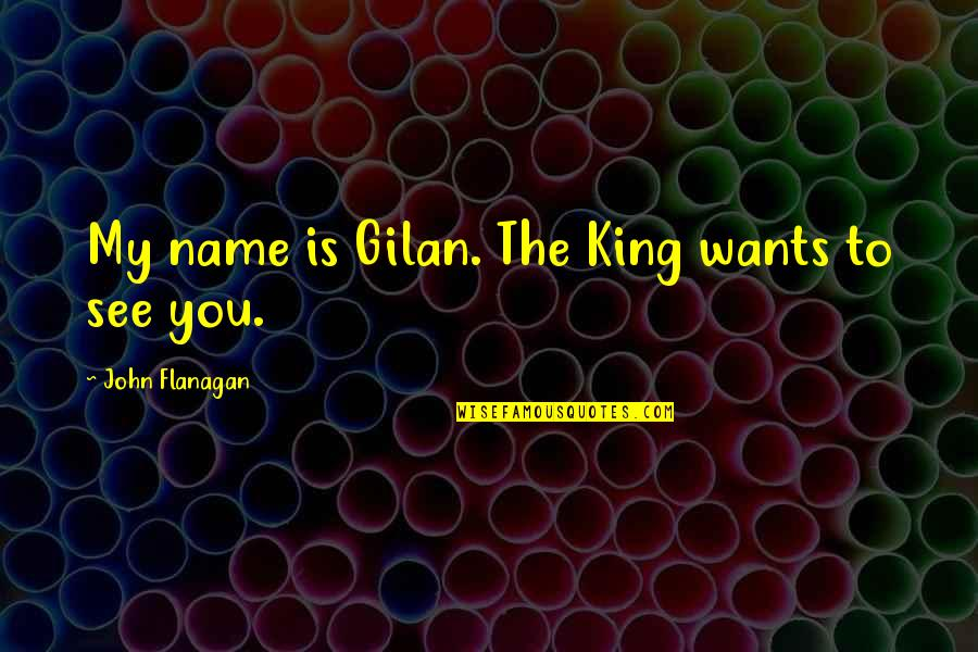 Gilan's Quotes By John Flanagan: My name is Gilan. The King wants to