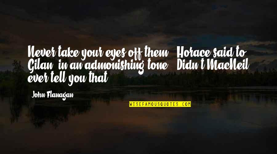 "Gilan's Quotes By John Flanagan: Never take your eyes off them,"" Horace said"