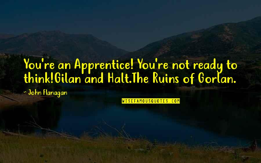 Gilan's Quotes By John Flanagan: You're an Apprentice! You're not ready to think!Gilan