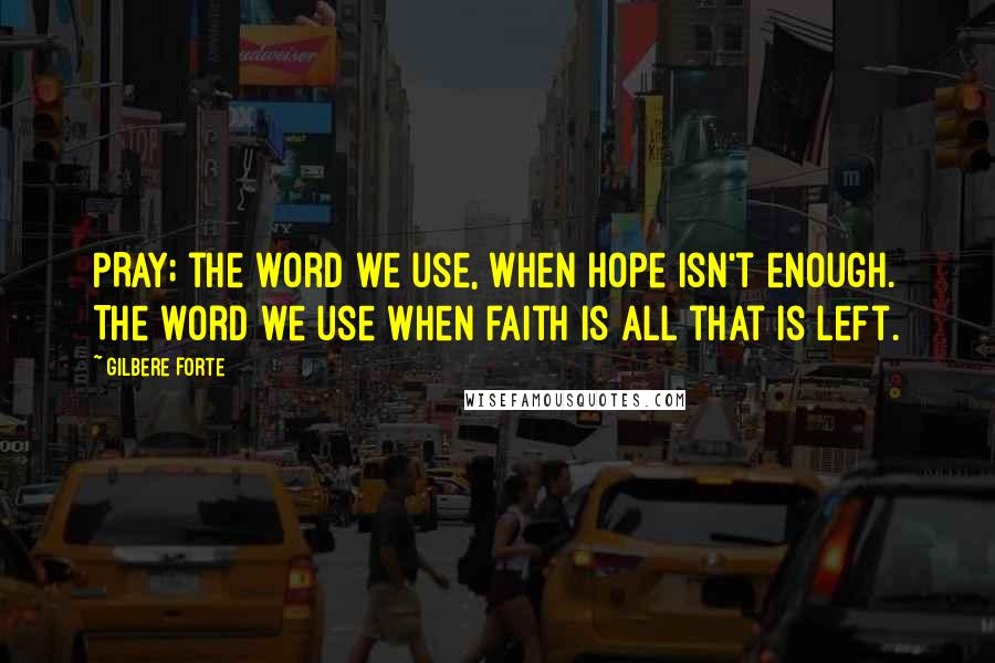 Gilbere Forte quotes: PRAY; the word we use, when hope isn't enough. The word we use when faith is all that is left.