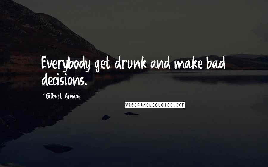 Gilbert Arenas quotes: Everybody get drunk and make bad decisions.